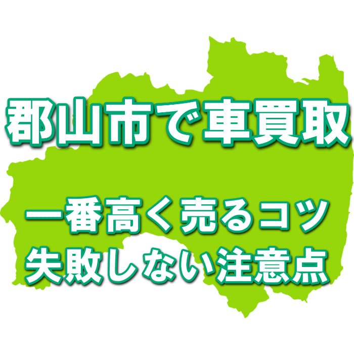 【福島県郡山市で一番高い車買取会社は?】価格相場表・最高額を引き出すコツ!無料一括査定の口コミ