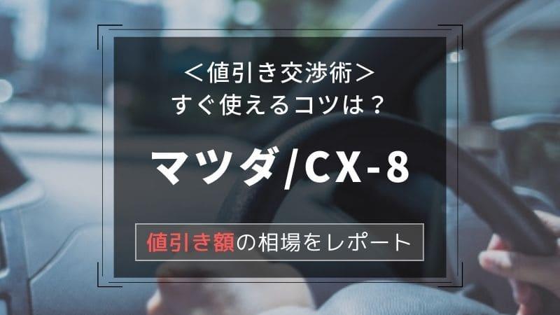 【マツダ/CX-8】値引き額はいくら?初心者必見の交渉術!相場表と限界価格をレポート!