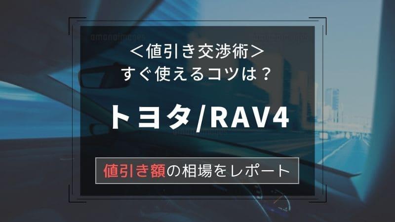 【トヨタ/RAV4】値引き額はいくら?初心者必見の交渉術!相場表と限界価格をレポート!